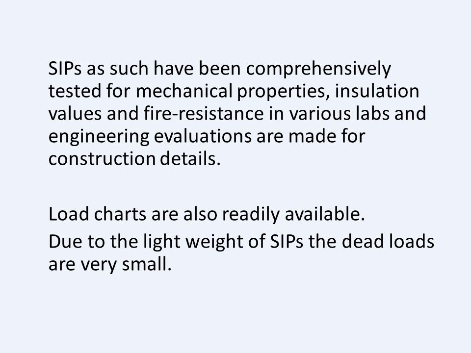 SIPs as such have been comprehensively tested for mechanical properties, insulation values and fire-resistance in various labs and engineering evaluations are made for construction details.