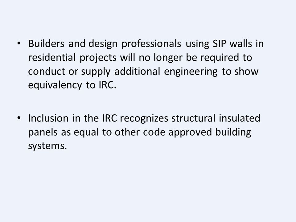 Builders and design professionals using SIP walls in residential projects will no longer be required to conduct or supply additional engineering to show equivalency to IRC.