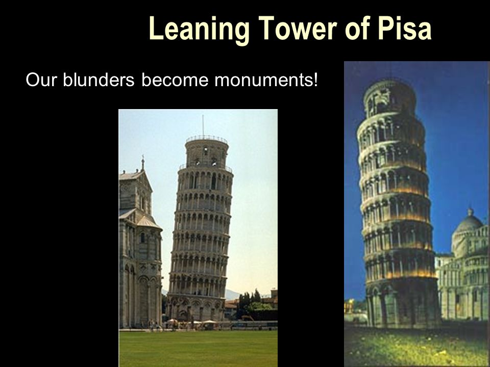Leaning Tower of Pisa Our blunders become monuments!