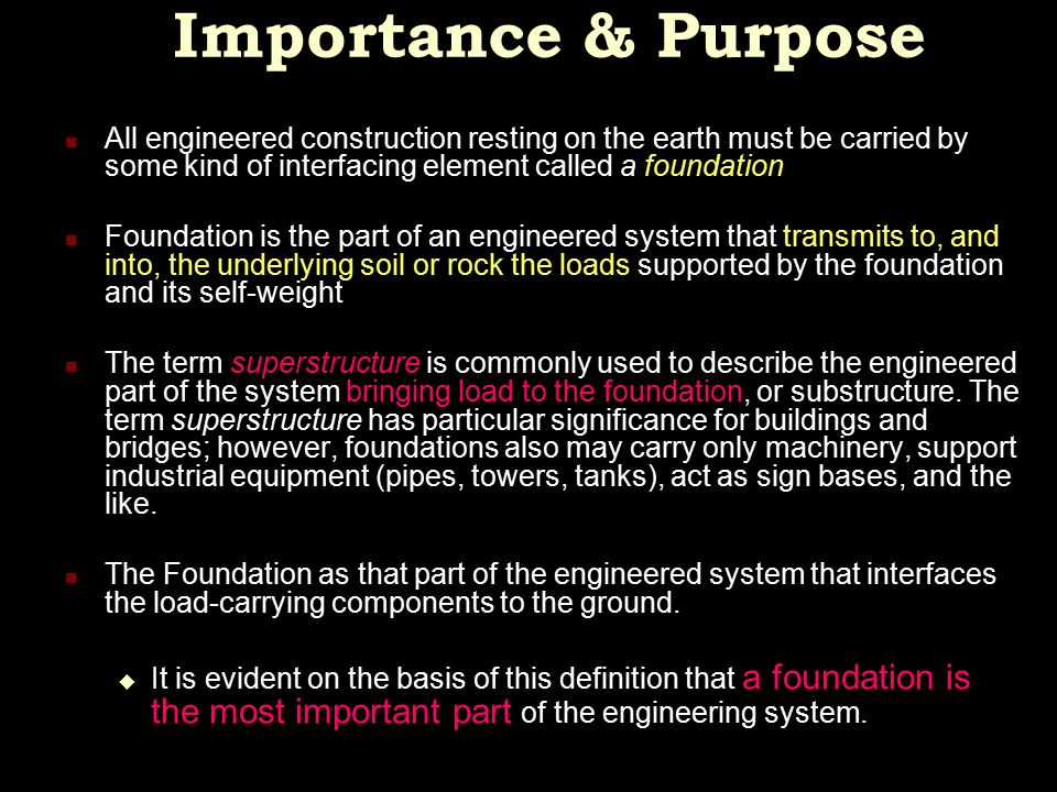 Importance & Purpose All engineered construction resting on the earth must be carried by some kind of interfacing element called a foundation.