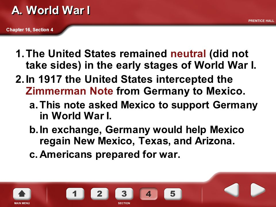 A. World War I Chapter 16, Section 4. The United States remained neutral (did not take sides) in the early stages of World War I.