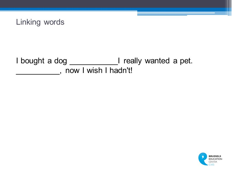 Linking words I bought a dog ___________I really wanted a pet. __________, now I wish I hadn t!