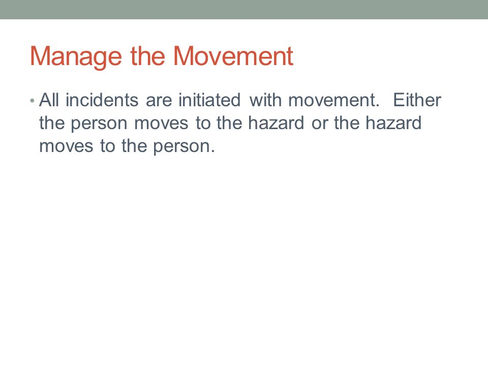 Manage the Movement All incidents are initiated with movement. Either the person moves to the hazard or the hazard moves to the person.