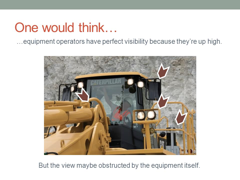One would think… …equipment operators have perfect visibility because they're up high.