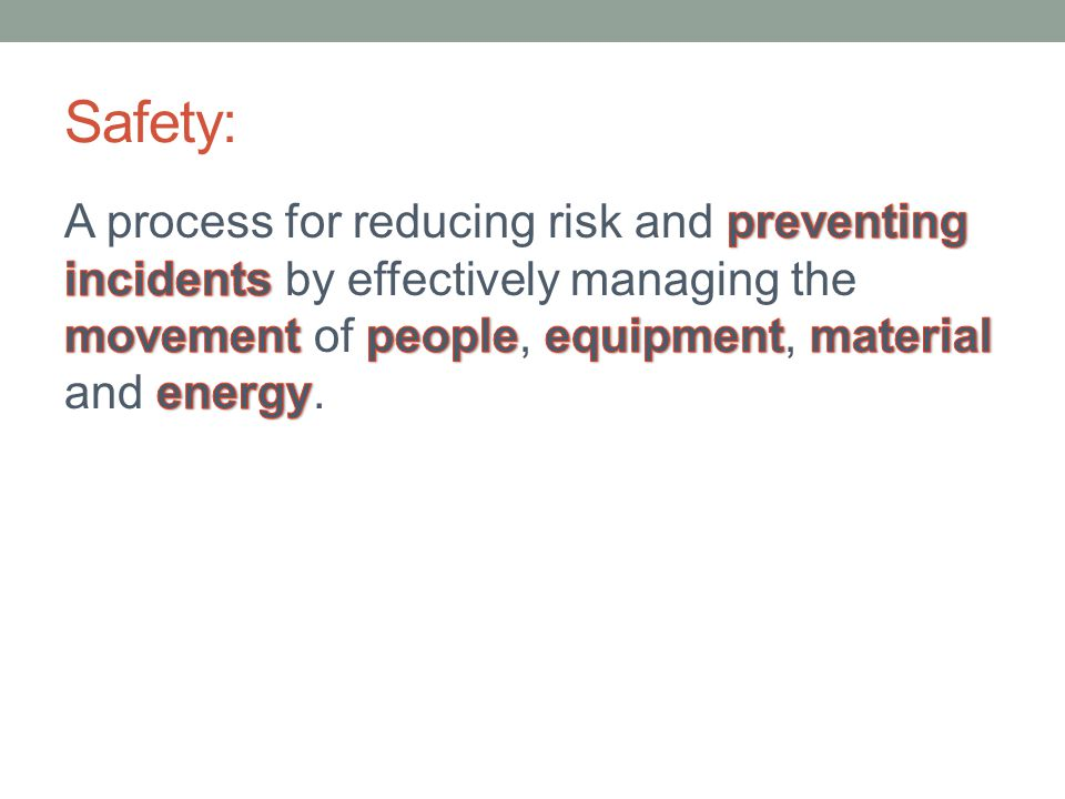 Safety: A process for reducing risk and preventing incidents by effectively managing the movement of people, equipment, material and energy.