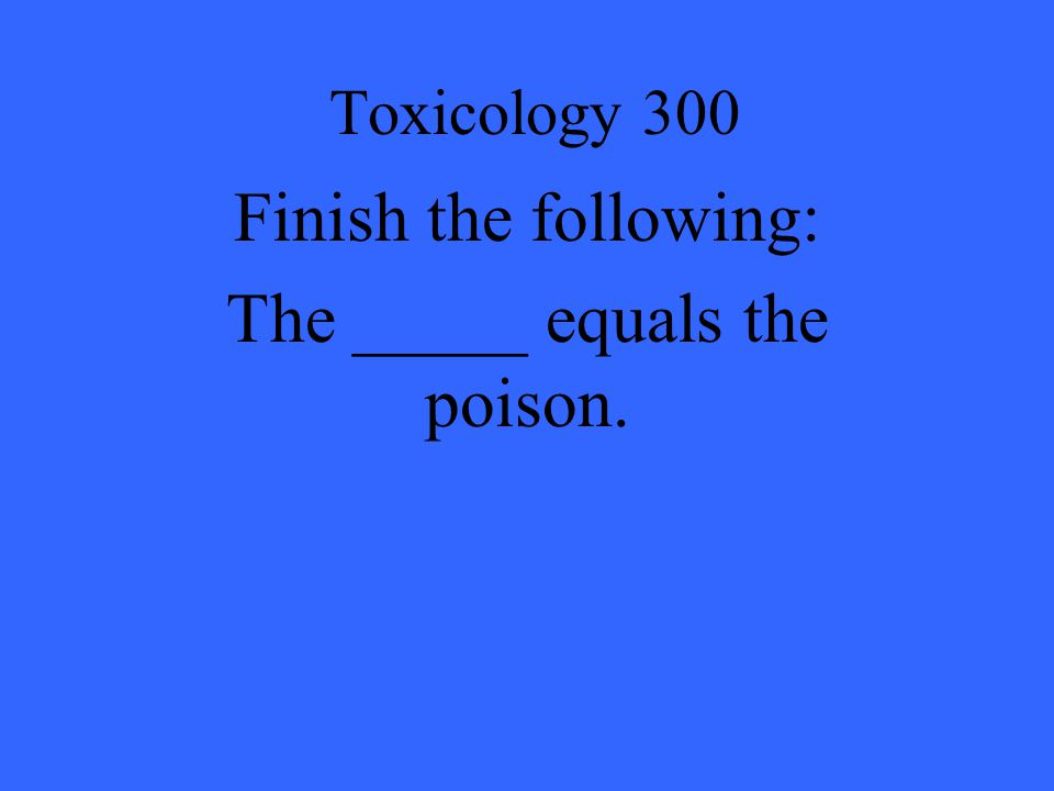 Finish the following: The _____ equals the poison.