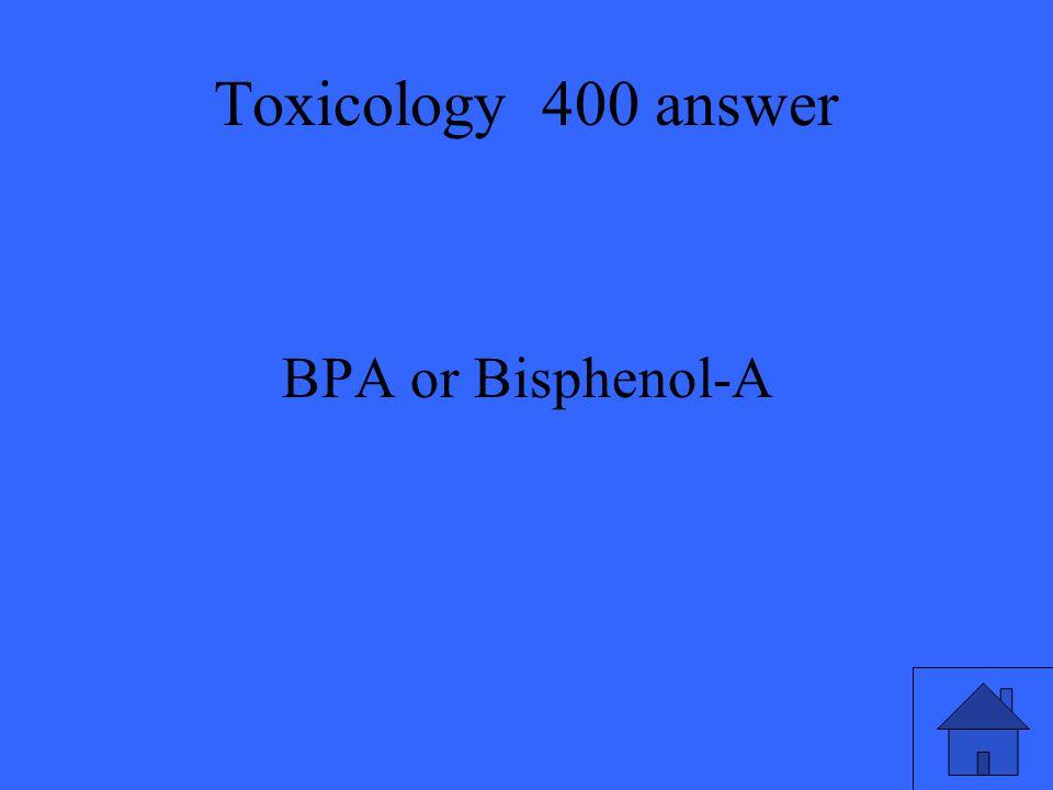 Toxicology 400 answer BPA or Bisphenol-A