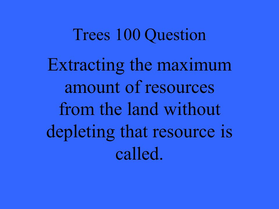 Trees 100 Question Extracting the maximum amount of resources from the land without depleting that resource is called.