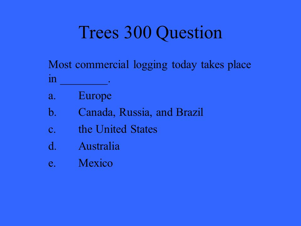 Trees 300 Question Most commercial logging today takes place in ________. a. Europe. b. Canada, Russia, and Brazil.