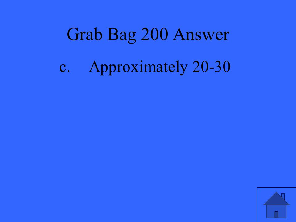 Grab Bag 200 Answer c. Approximately 20-30