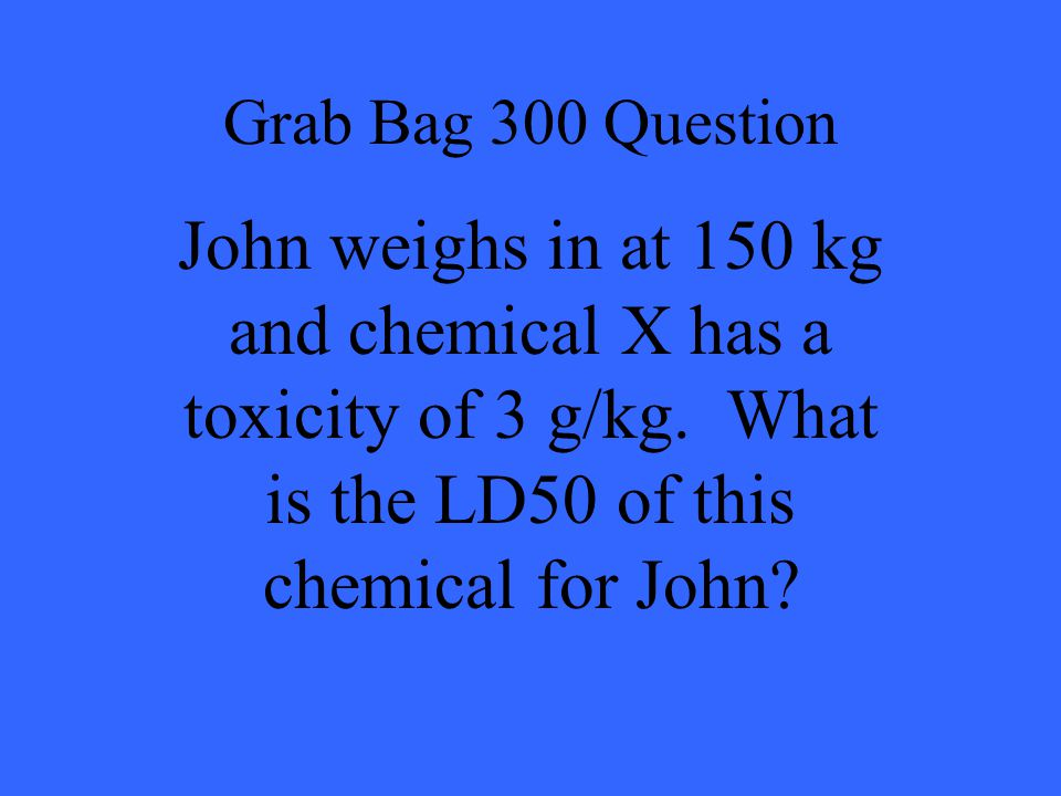 Grab Bag 300 Question John weighs in at 150 kg and chemical X has a toxicity of 3 g/kg.