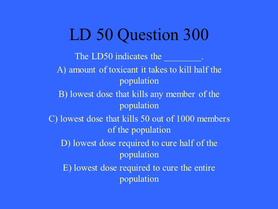 LD 50 Question 300 The LD50 indicates the ________.