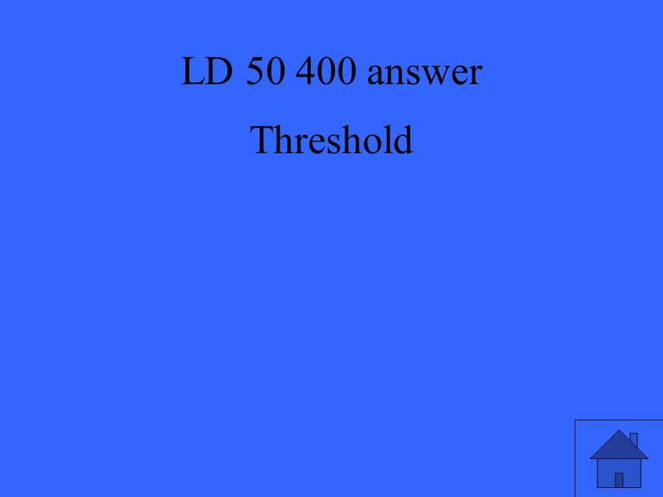 LD 50 400 answer Threshold