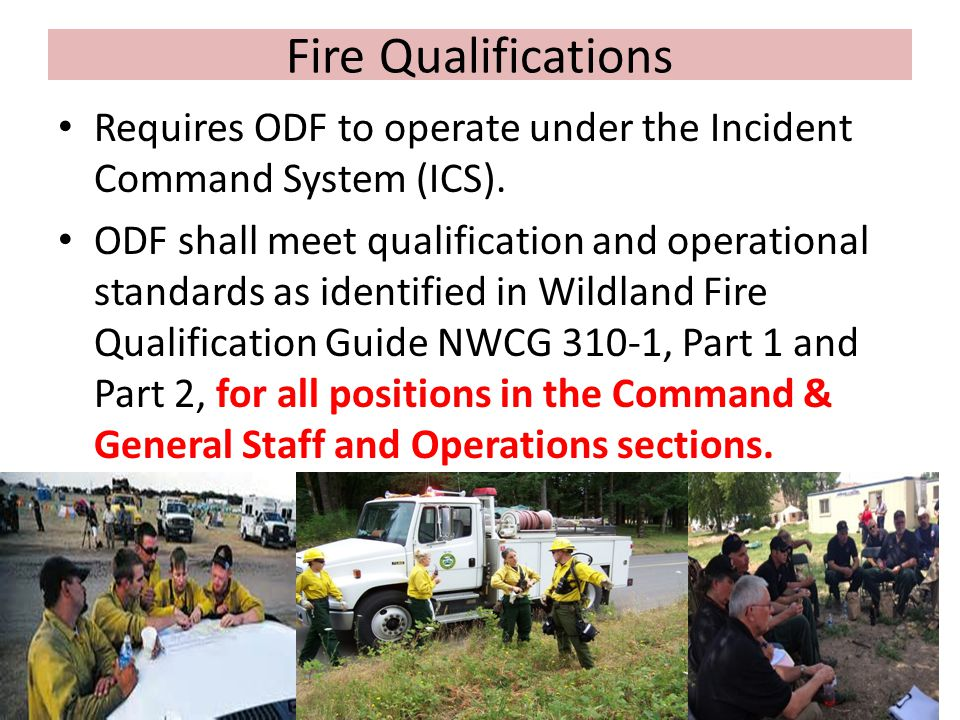 Fire Qualifications Requires ODF to operate under the Incident Command System (ICS).