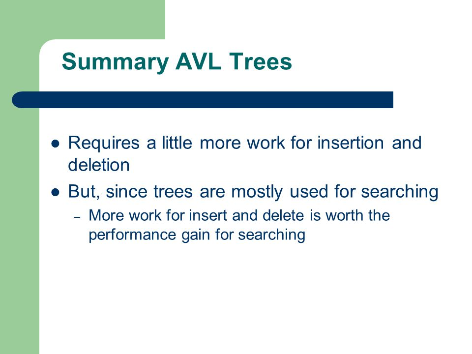 Summary AVL Trees Requires a little more work for insertion and deletion. But, since trees are mostly used for searching.