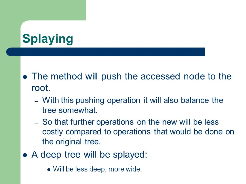 Splaying The method will push the accessed node to the root.