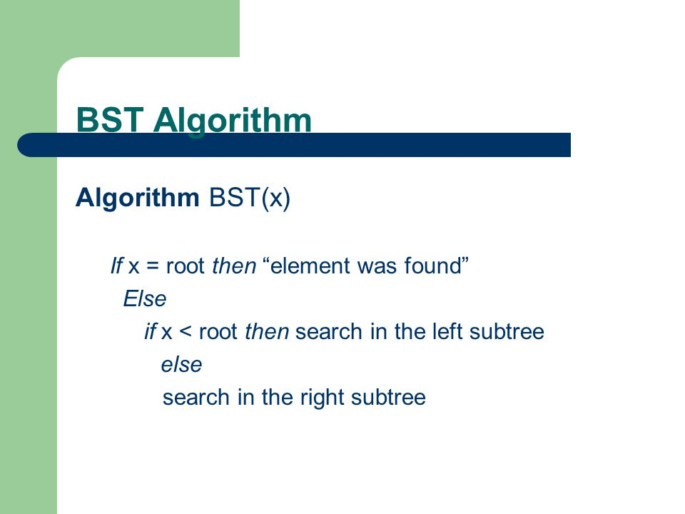 BST Algorithm Algorithm BST(x) If x = root then element was found
