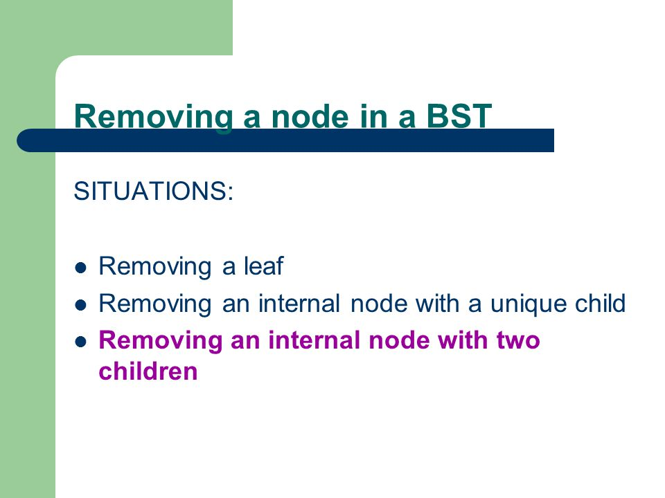 Removing a node in a BST SITUATIONS: Removing a leaf