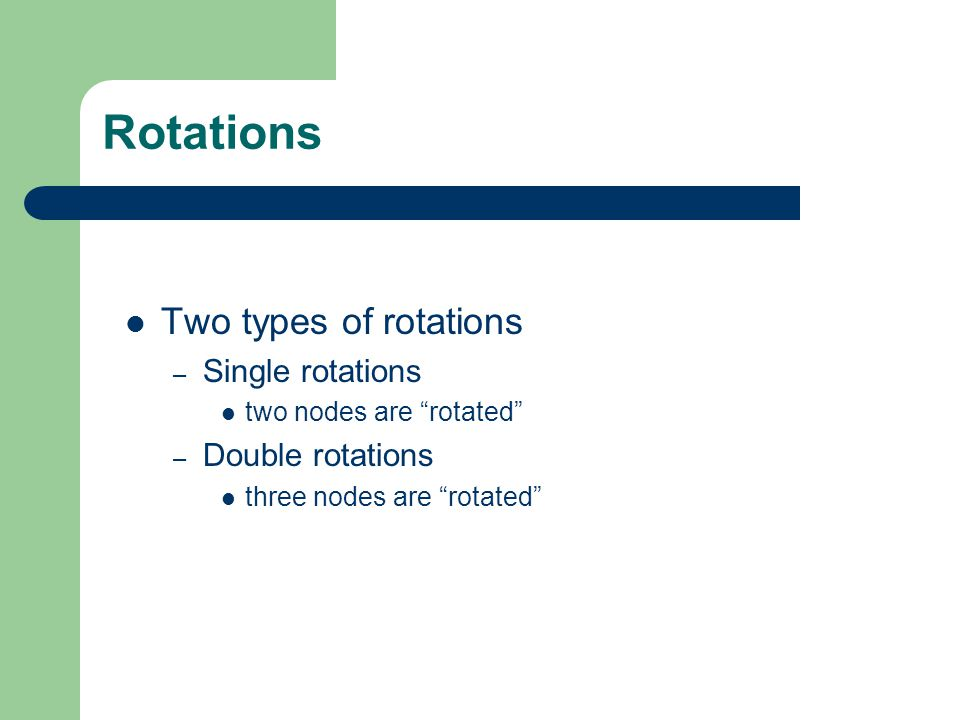 Rotations Two types of rotations Single rotations Double rotations
