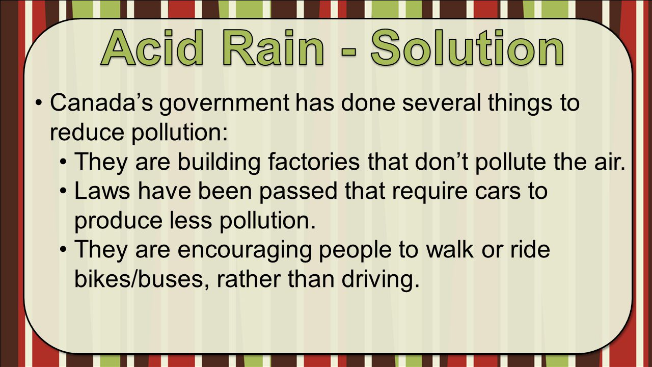 Acid Rain - Solution Canada's government has done several things to reduce pollution: They are building factories that don't pollute the air.