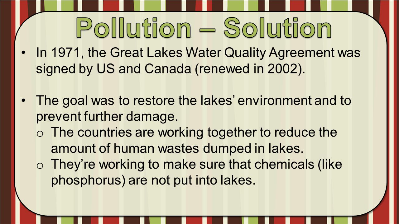 Pollution – Solution In 1971, the Great Lakes Water Quality Agreement was signed by US and Canada (renewed in 2002).