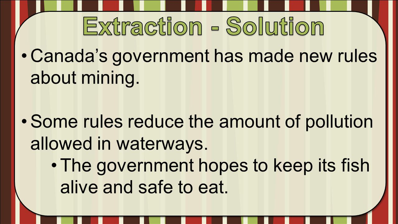 Extraction - Solution Canada's government has made new rules about mining. Some rules reduce the amount of pollution allowed in waterways.