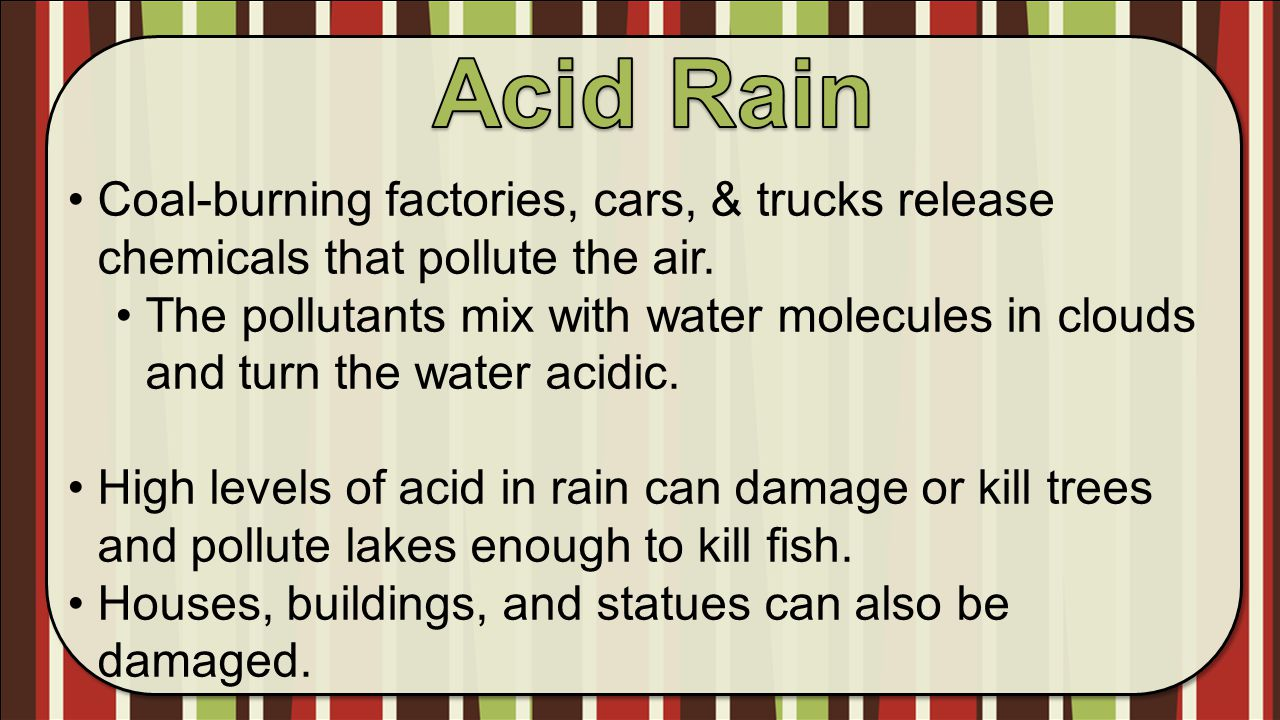 Acid Rain Coal-burning factories, cars, & trucks release chemicals that pollute the air.