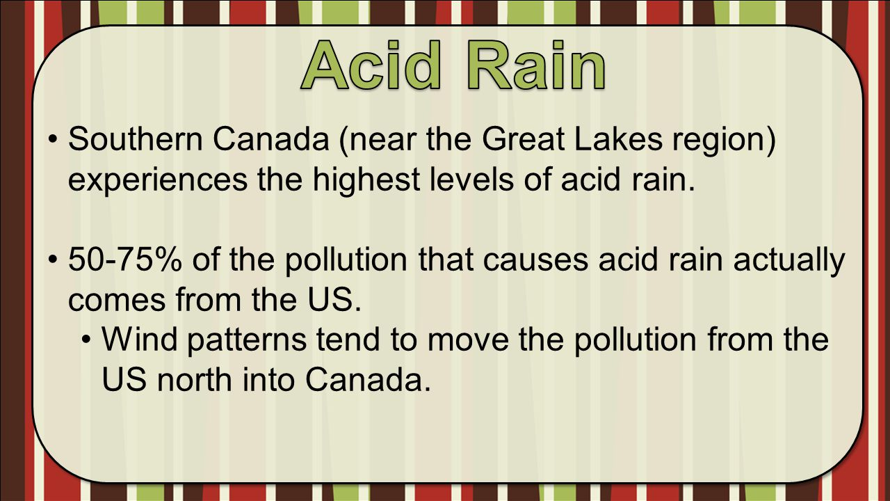 Acid Rain Southern Canada (near the Great Lakes region) experiences the highest levels of acid rain.