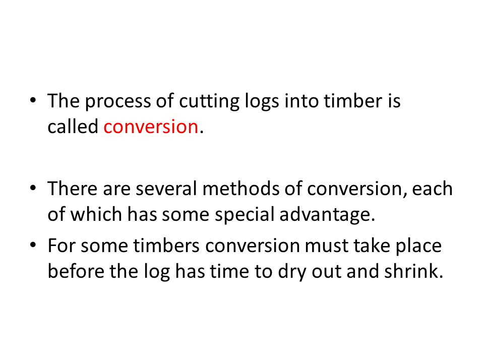 The process of cutting logs into timber is called conversion.