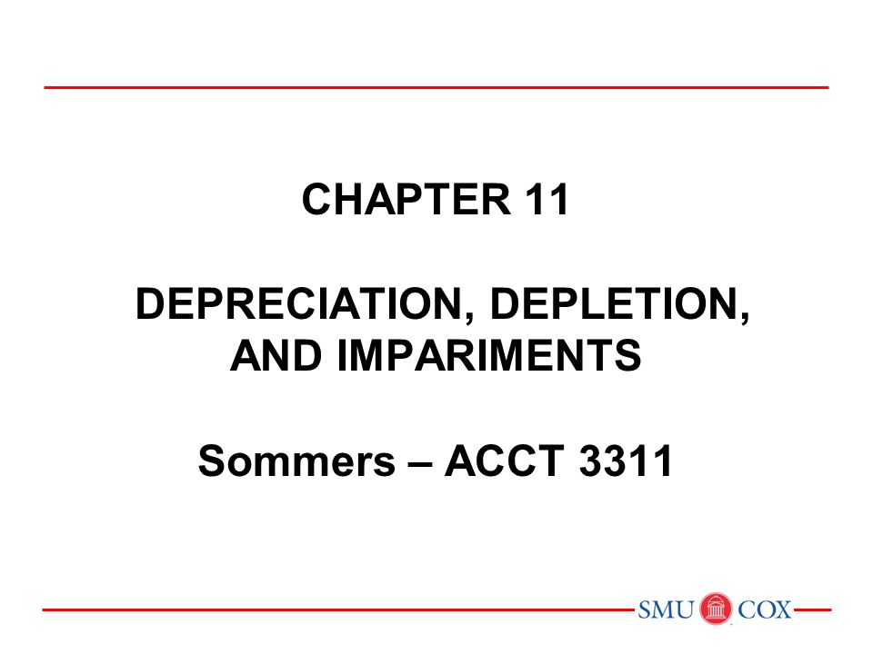 Acct 3311 - Class 22 Chapter 11 DEPRECIATION, DEPLETION, AND IMPARIMENTS Sommers – ACCT 3311.