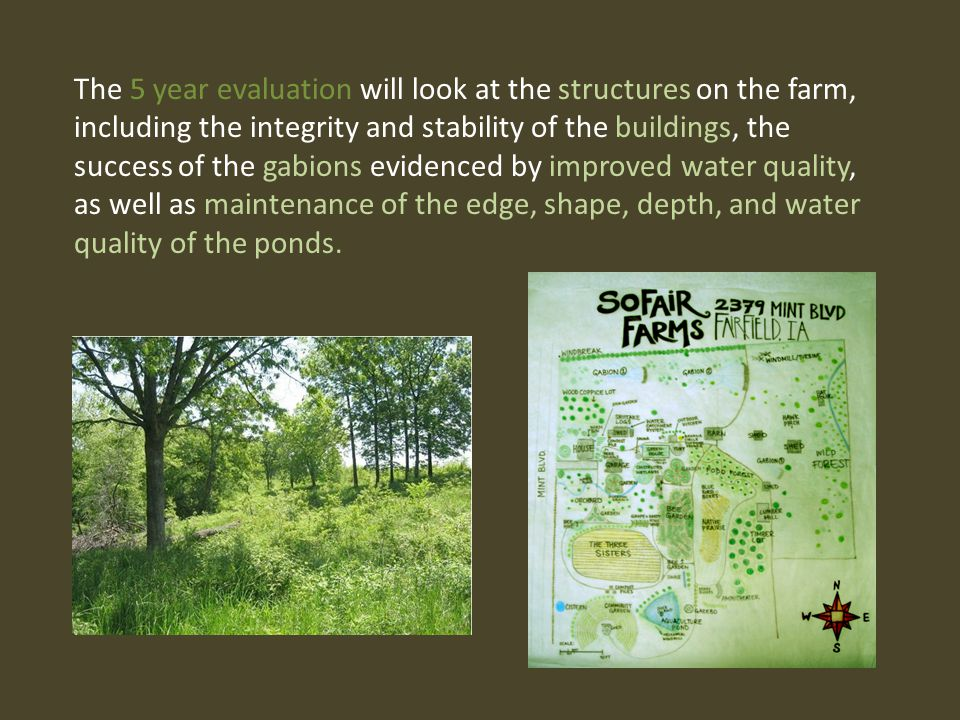 The 5 year evaluation will look at the structures on the farm, including the integrity and stability of the buildings, the success of the gabions evidenced by improved water quality, as well as maintenance of the edge, shape, depth, and water quality of the ponds.