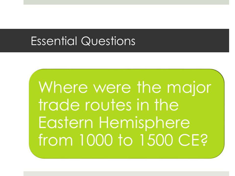 Essential Questions Where were the major trade routes in the Eastern Hemisphere from 1000 to 1500 CE