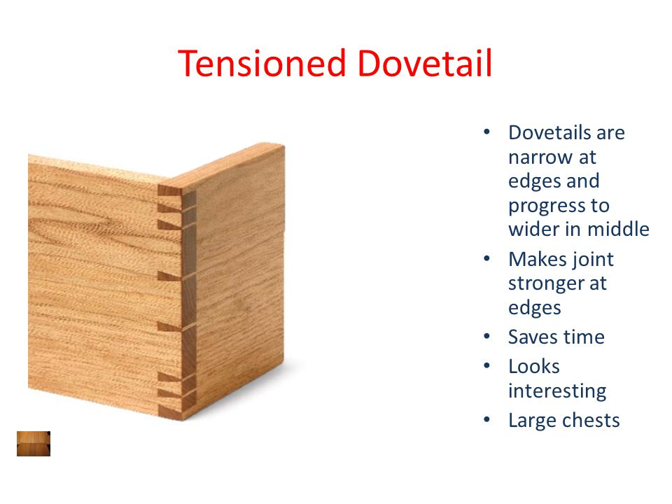 Tensioned Dovetail Dovetails are narrow at edges and progress to wider in middle. Makes joint stronger at edges.