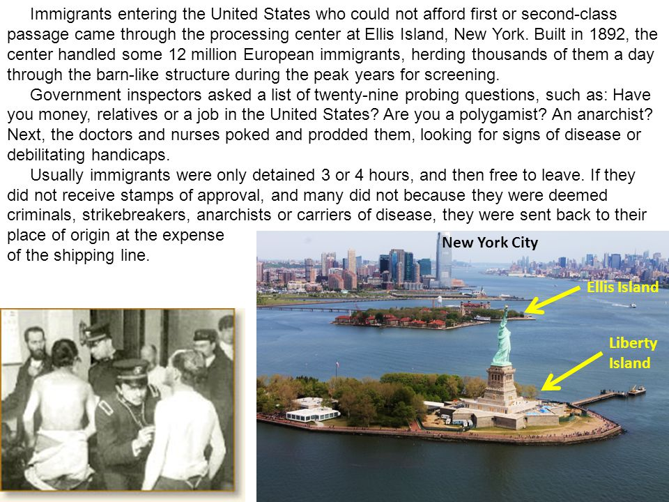 Immigrants entering the United States who could not afford first or second-class passage came through the processing center at Ellis Island, New York. Built in 1892, the center handled some 12 million European immigrants, herding thousands of them a day through the barn-like structure during the peak years for screening.