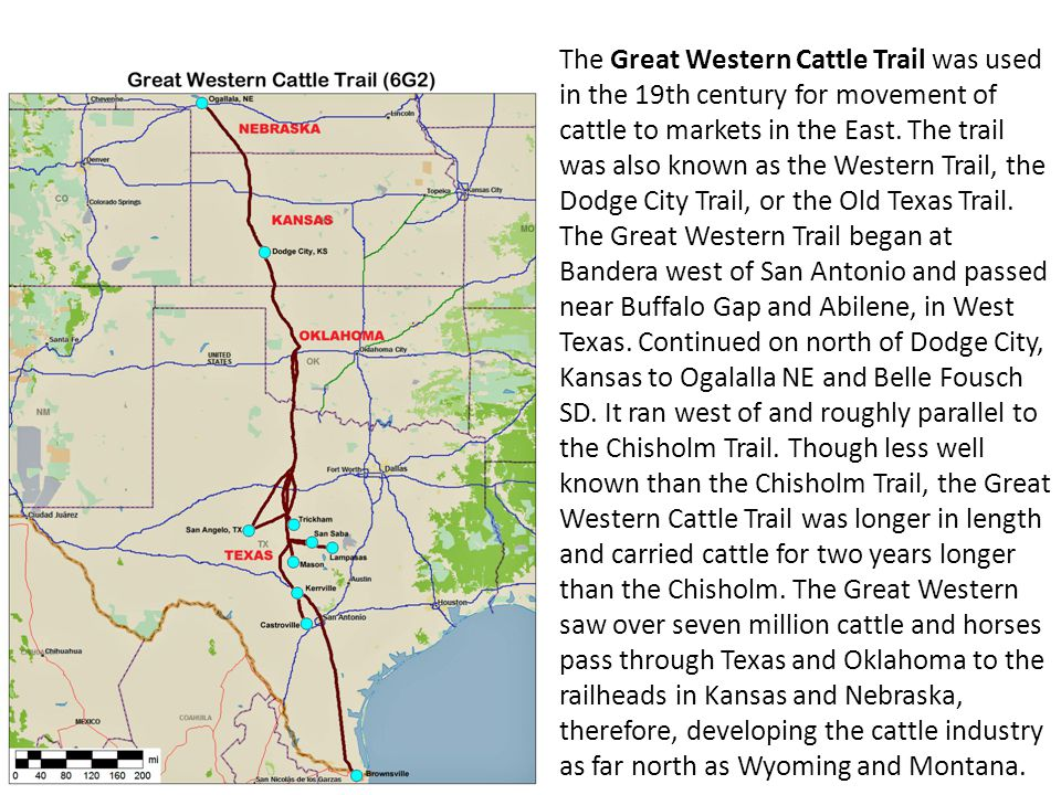 The Great Western Cattle Trail was used in the 19th century for movement of cattle to markets in the East. The trail was also known as the Western Trail, the Dodge City Trail, or the Old Texas Trail.