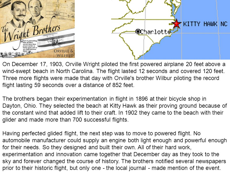 On December 17, 1903, Orville Wright piloted the first powered airplane 20 feet above a wind-swept beach in North Carolina. The flight lasted 12 seconds and covered 120 feet. Three more flights were made that day with Orville s brother Wilbur piloting the record flight lasting 59 seconds over a distance of 852 feet.