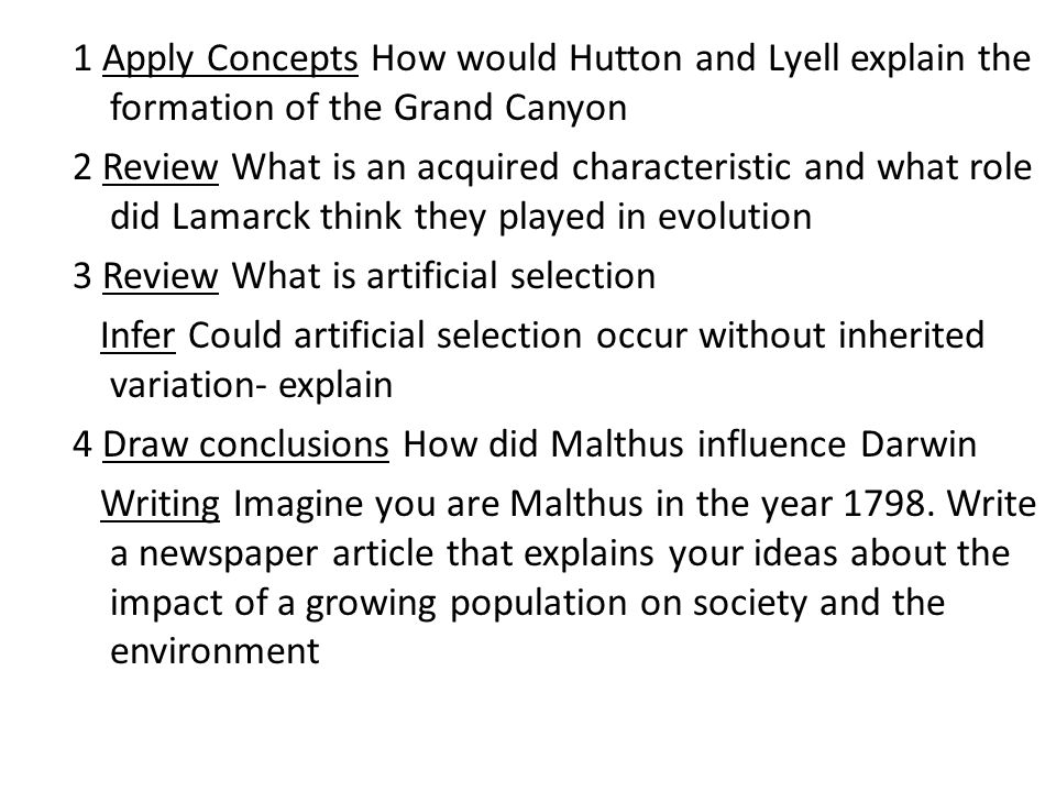 1 Apply Concepts How would Hutton and Lyell explain the formation of the Grand Canyon 2 Review What is an acquired characteristic and what role did Lamarck think they played in evolution 3 Review What is artificial selection Infer Could artificial selection occur without inherited variation- explain 4 Draw conclusions How did Malthus influence Darwin Writing Imagine you are Malthus in the year 1798.