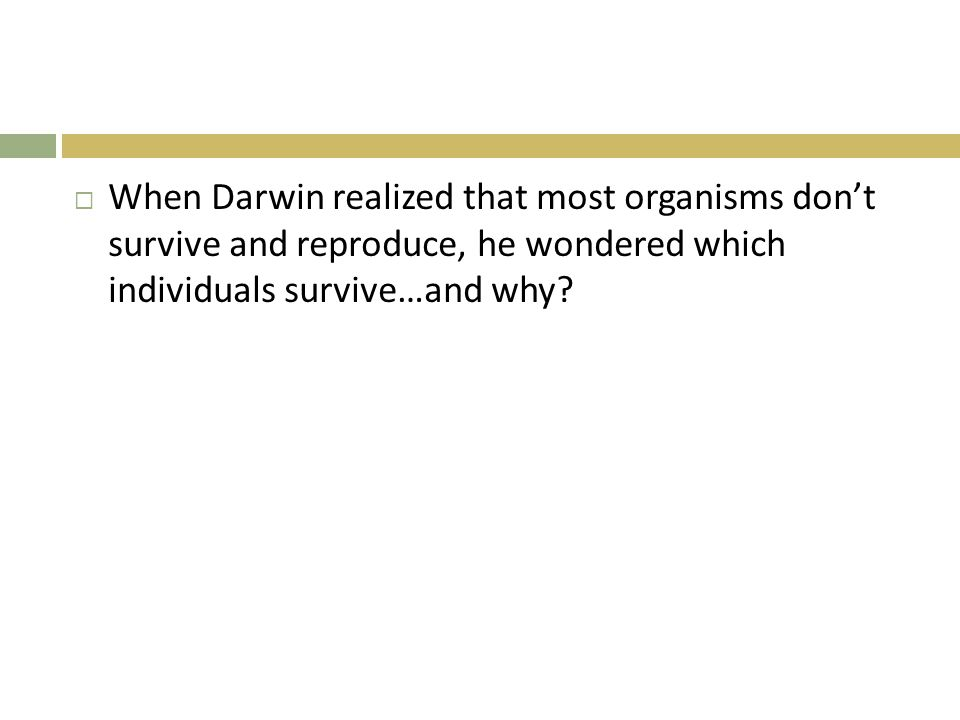 When Darwin realized that most organisms don't survive and reproduce, he wondered which individuals survive…and why