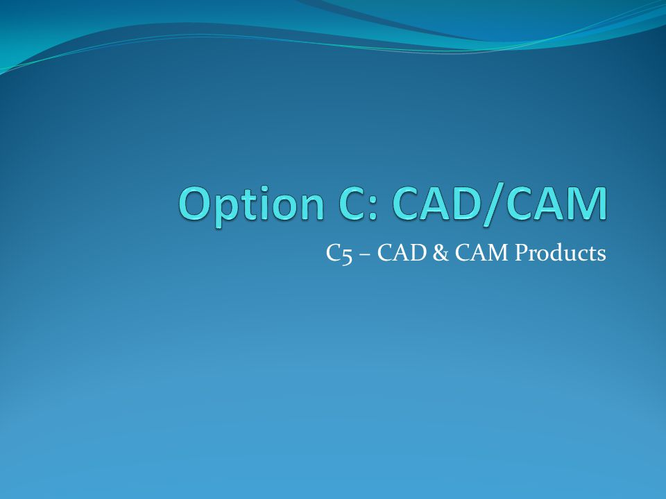 Option C: CAD/CAM C5 – CAD & CAM Products