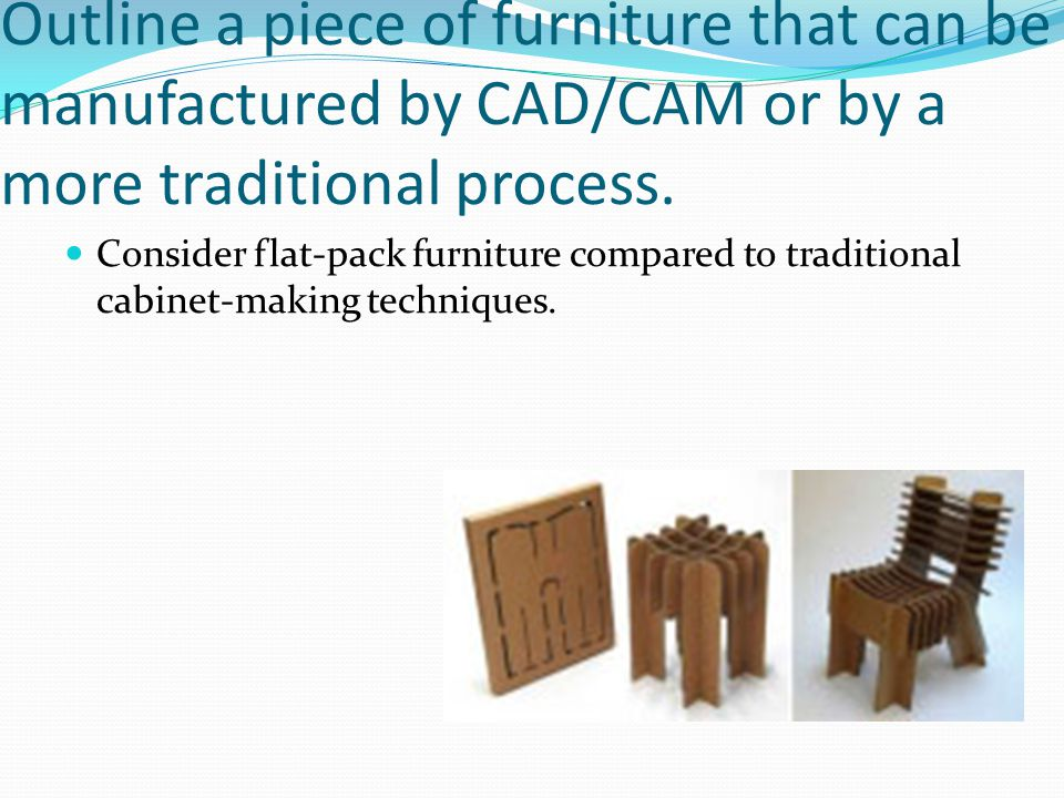 Outline a piece of furniture that can be manufactured by CAD/CAM or by a more traditional process.