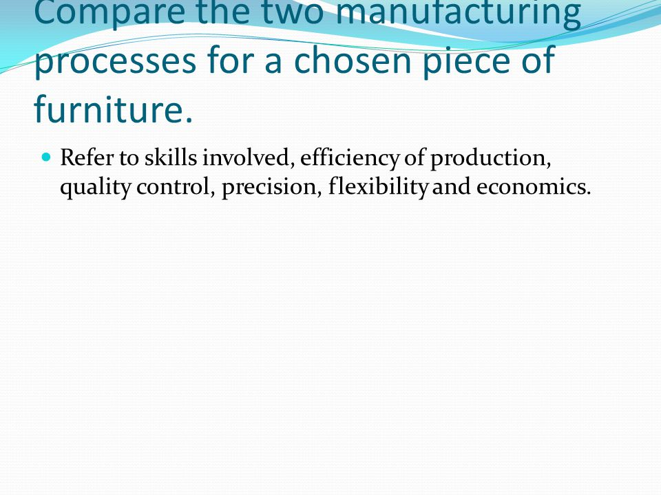 Compare the two manufacturing processes for a chosen piece of furniture.