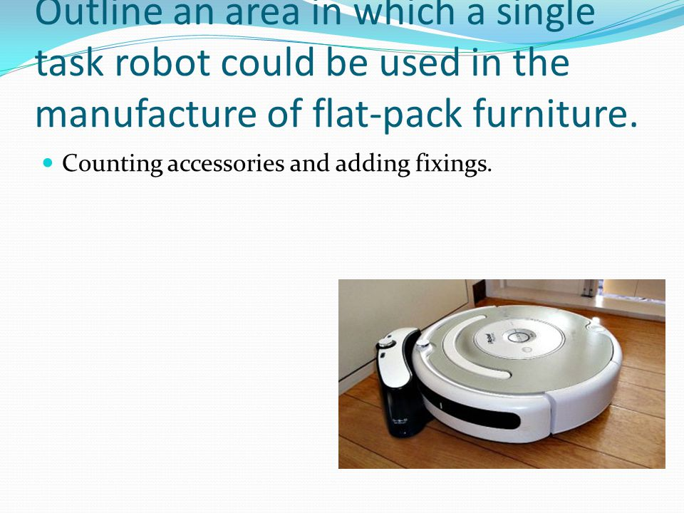 Outline an area in which a single task robot could be used in the manufacture of flat-pack furniture.