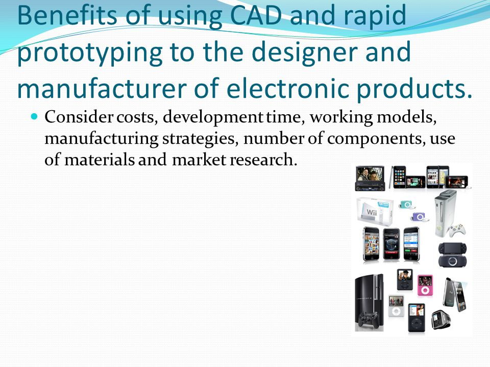 Benefits of using CAD and rapid prototyping to the designer and manufacturer of electronic products.