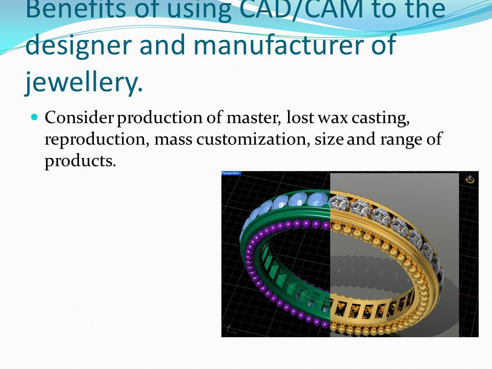 Benefits of using CAD/CAM to the designer and manufacturer of jewellery.