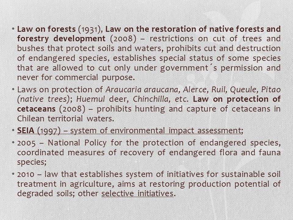 Law on forests (1931), Law on the restoration of native forests and forestry development (2008) – restrictions on cut of trees and bushes that protect soils and waters, prohibits cut and destruction of endangered species, establishes special status of some species that are allowed to cut only under government´s permission and never for commercial purpose.