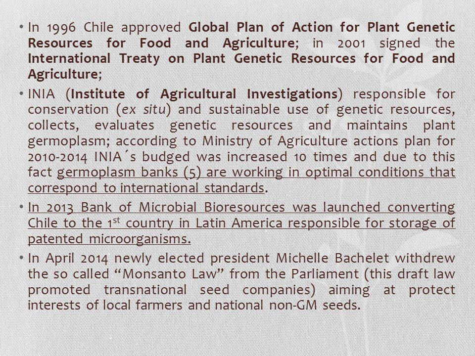In 1996 Chile approved Global Plan of Action for Plant Genetic Resources for Food and Agriculture; in 2001 signed the International Treaty on Plant Genetic Resources for Food and Agriculture;