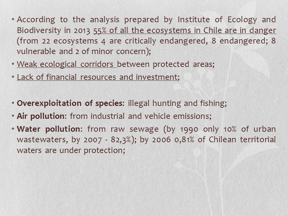 According to the analysis prepared by Institute of Ecology and Biodiversity in 2013 55% of all the ecosystems in Chile are in danger (from 22 ecosystems 4 are critically endangered, 8 endangered; 8 vulnerable and 2 of minor concern);