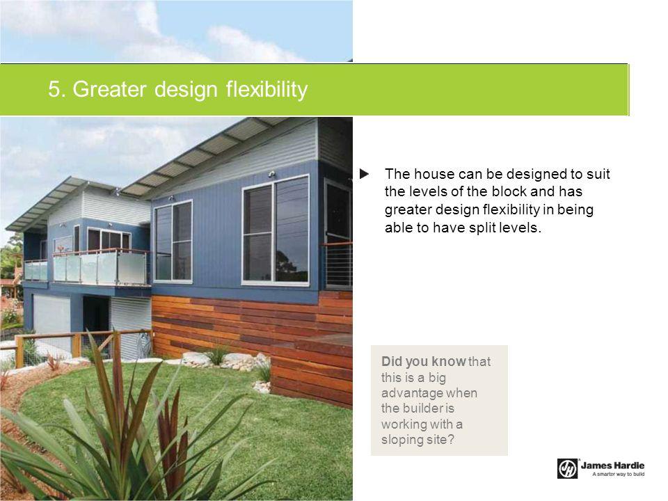 5. Greater design flexibility
