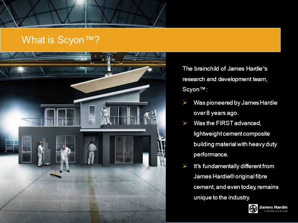 """What is Scyon™ The brainchild of James Hardie""""s research and development team, Scyon™ : Was pioneered by James Hardie."""