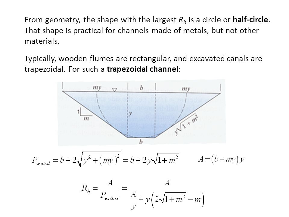 From geometry, the shape with the largest Rh is a circle or half-circle. That shape is practical for channels made of metals, but not other materials.